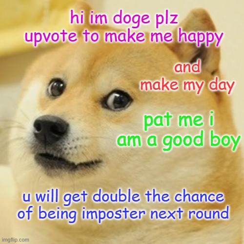 Doge |  hi im doge plz upvote to make me happy; and make my day; pat me i am a good boy; u will get double the chance of being imposter next round | image tagged in memes,doge,upvote begging | made w/ Imgflip meme maker