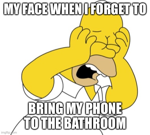 Homer upset |  MY FACE WHEN I FORGET TO; BRING MY PHONE TO THE BATHROOM | image tagged in homer upset,funny,memes,funny memes,so true memes,dank | made w/ Imgflip meme maker