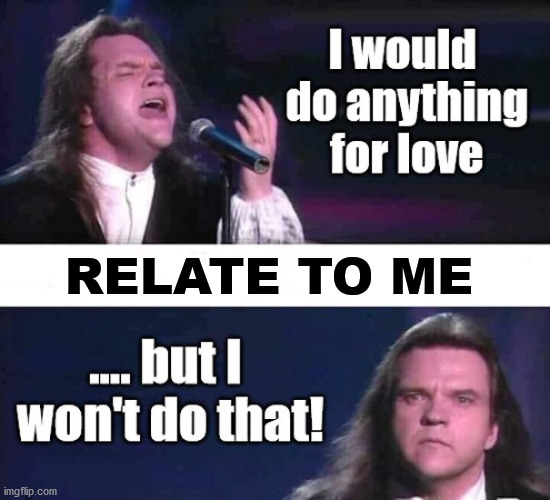 Meat Loaf won't do that |  RELATE TO ME | image tagged in meat loaf won't do that | made w/ Imgflip meme maker