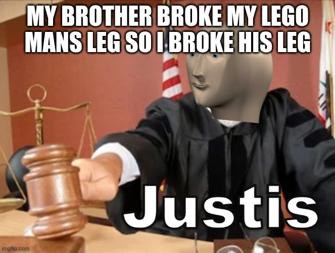 JUSTIS FOR ALLLLLLL |  MY BROTHER BROKE MY LEGO MANS LEG SO I BROKE HIS LEG | image tagged in meme man justis,lego | made w/ Imgflip meme maker