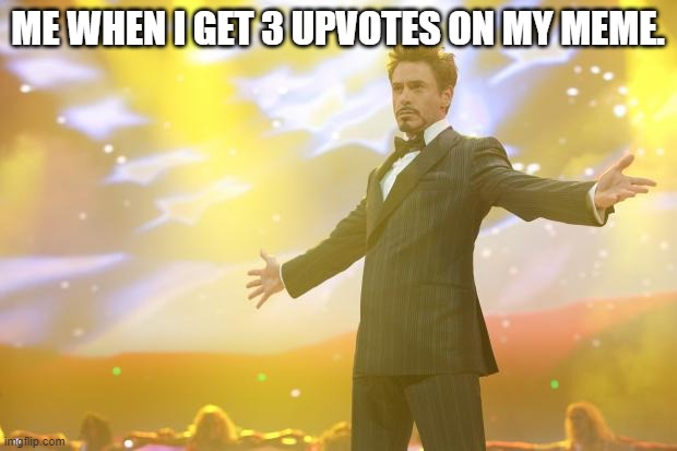 Can you relate? |  ME WHEN I GET 3 UPVOTES ON MY MEME. | image tagged in tony stark success,upvotes | made w/ Imgflip meme maker