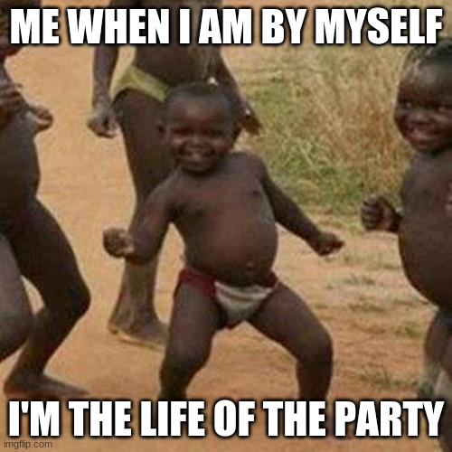 Third World Success Kid |  ME WHEN I AM BY MYSELF; I'M THE LIFE OF THE PARTY | image tagged in memes,third world success kid | made w/ Imgflip meme maker