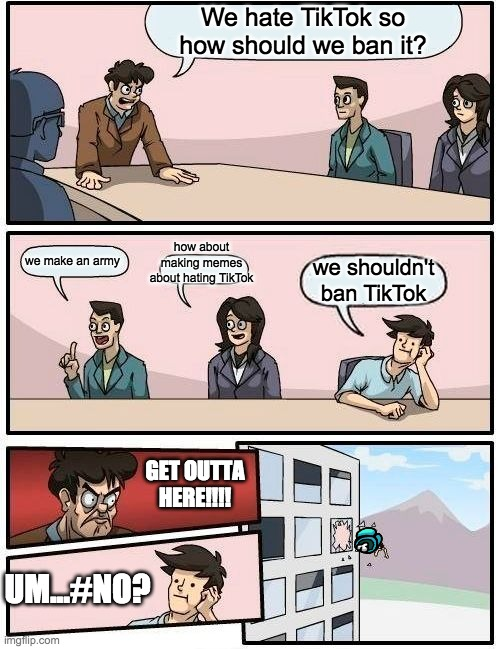 Boardroom Meeting Suggestion |  We hate TikTok so how should we ban it? how about making memes about hating TikTok; we make an army; we shouldn't ban TikTok; GET OUTTA HERE!!!! UM...#NO? | image tagged in memes,boardroom meeting suggestion | made w/ Imgflip meme maker