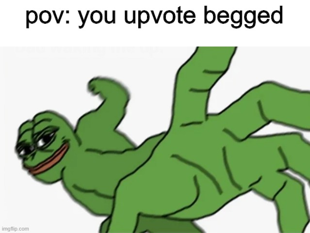pov: you upvote begged |  pov: you upvote begged | image tagged in pepe punch,upvote begging,upvote,upvotes | made w/ Imgflip meme maker