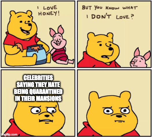 upset pooh |  CELEBRITIES SAYING THEY HATE BEING QUARANTINED IN THEIR MANSIONS | image tagged in upset pooh | made w/ Imgflip meme maker