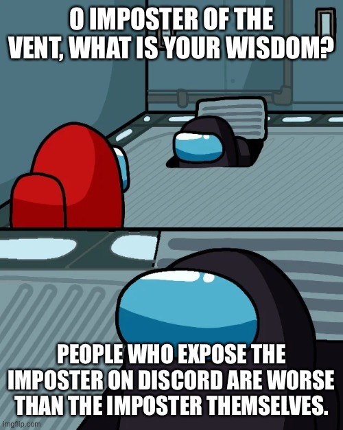 impostor of the vent |  O IMPOSTER OF THE VENT, WHAT IS YOUR WISDOM? PEOPLE WHO EXPOSE THE IMPOSTER ON DISCORD ARE WORSE THAN THE IMPOSTER THEMSELVES. | image tagged in impostor of the vent,discord | made w/ Imgflip meme maker