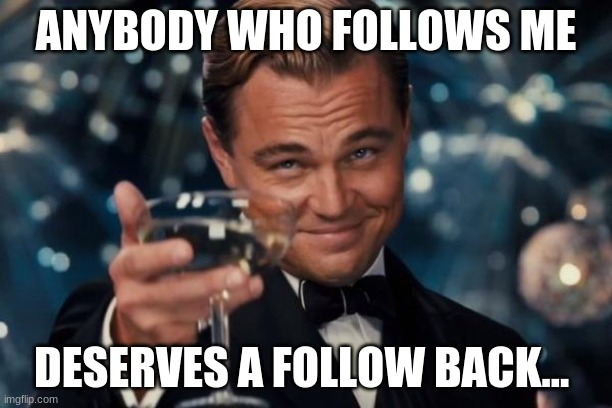 Leonardo Dicaprio Cheers |  ANYBODY WHO FOLLOWS ME; DESERVES A FOLLOW BACK... | image tagged in memes,leonardo dicaprio cheers,follow me | made w/ Imgflip meme maker