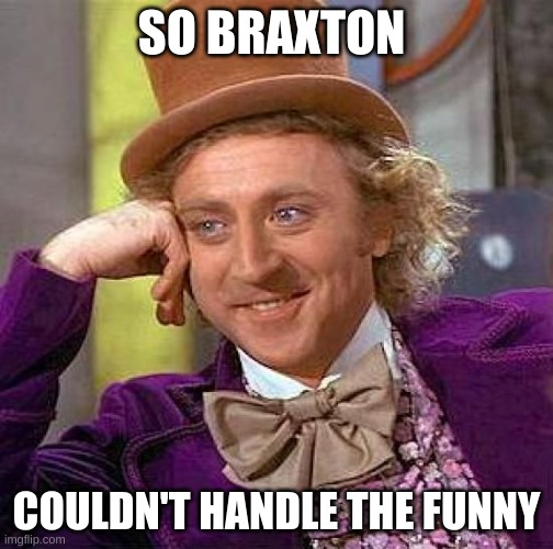 Creepy Condescending Wonka |  SO BRAXTON; COULDN'T HANDLE THE FUNNY | image tagged in memes,creepy condescending wonka | made w/ Imgflip meme maker