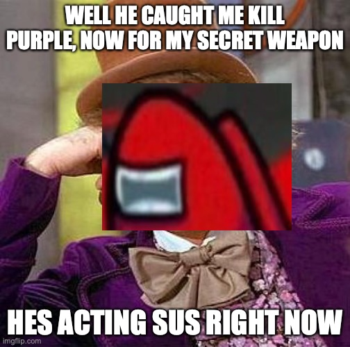 HOW TO WIN AS IMPOSTER |  WELL HE CAUGHT ME KILL PURPLE, NOW FOR MY SECRET WEAPON; HES ACTING SUS RIGHT NOW | image tagged in memes,creepy condescending wonka | made w/ Imgflip meme maker