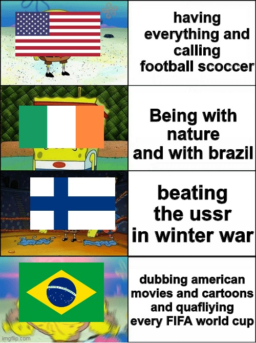 Sponge Finna Commit Muder |  having everything and calling football scoccer; Being with nature and with brazil; beating the ussr in winter war; dubbing american movies and cartoons and quafliying every FIFA world cup | image tagged in sponge finna commit muder,memes,historical meme,football,brazil | made w/ Imgflip meme maker