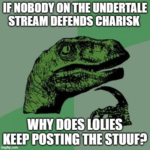 In the image description you can see a message. |  IF NOBODY ON THE UNDERTALE STREAM DEFENDS CHARISK; Protect-the-lolies, we declare war. Good luck protecting those lolies. WHY DOES LOLIES KEEP POSTING THE STUUF? | image tagged in memes,philosoraptor | made w/ Imgflip meme maker