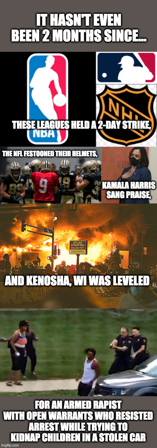 Lest we forget how the Left has acted in 2020 |  IT HASN'T EVEN BEEN 2 MONTHS SINCE... THESE LEAGUES HELD A 2-DAY STRIKE, THE NFL FESTOONED THEIR HELMETS, KAMALA HARRIS SANG PRAISE, AND KENOSHA, WI WAS LEVELED; FOR AN ARMED RAPIST WITH OPEN WARRANTS WHO RESISTED ARREST WHILE TRYING TO KIDNAP CHILDREN IN A STOLEN CAR | image tagged in jacob blake,dnc,democrats,blm,antifa | made w/ Imgflip meme maker