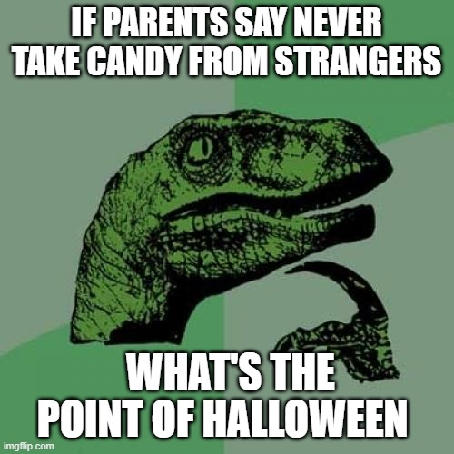 Philosoraptor |  IF PARENTS SAY NEVER TAKE CANDY FROM STRANGERS; WHAT'S THE POINT OF HALLOWEEN | image tagged in memes,philosoraptor | made w/ Imgflip meme maker