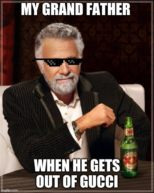 The Most Interesting Man In The World |  MY GRAND FATHER; WHEN HE GETS OUT OF GUCCI | image tagged in memes,the most interesting man in the world | made w/ Imgflip meme maker