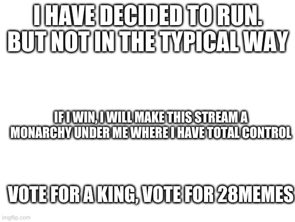 King 28 |  I HAVE DECIDED TO RUN. BUT NOT IN THE TYPICAL WAY; IF I WIN, I WILL MAKE THIS STREAM A MONARCHY UNDER ME WHERE I HAVE TOTAL CONTROL; VOTE FOR A KING, VOTE FOR 28MEMES | image tagged in blank white template | made w/ Imgflip meme maker