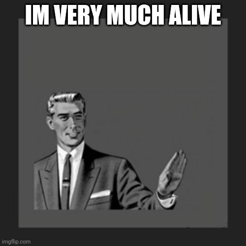 IM VERY MUCH ALIVE | image tagged in memes,kill yourself guy | made w/ Imgflip meme maker