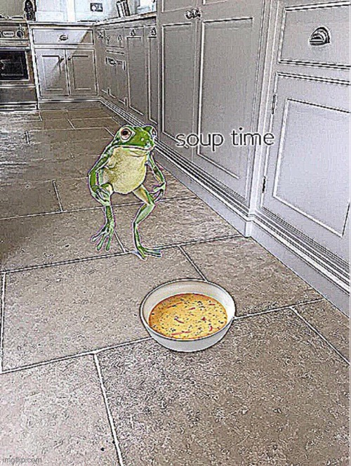 Soup Time | image tagged in soup time | made w/ Imgflip meme maker
