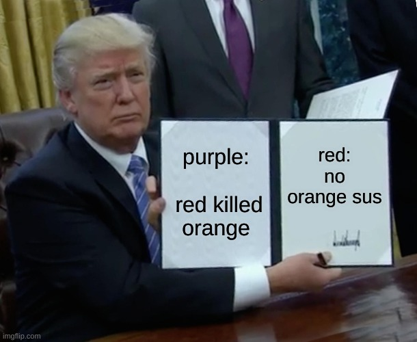 Trump Bill Signing |  purple:    red killed orange; red: no orange sus | image tagged in memes,among us | made w/ Imgflip meme maker