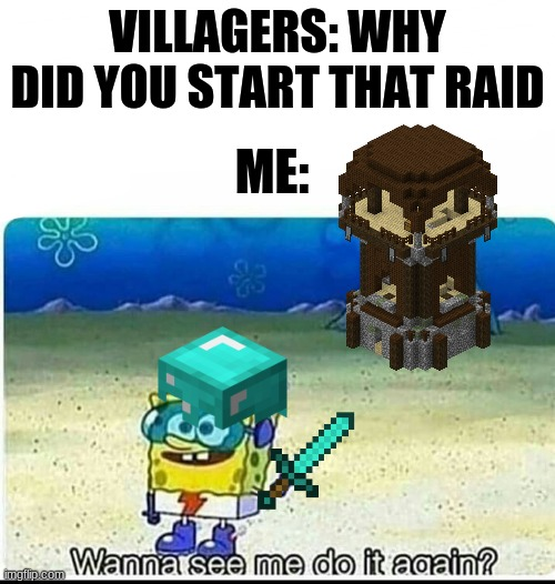 Spongebob wanna see me do it again |  VILLAGERS: WHY DID YOU START THAT RAID; ME: | image tagged in spongebob wanna see me do it again | made w/ Imgflip meme maker