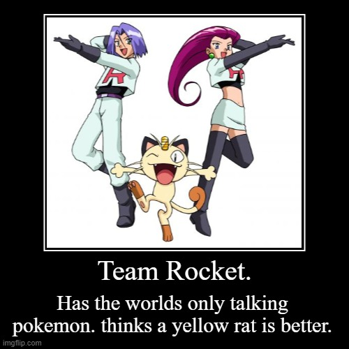 Comment your favorite video game. | Team Rocket. | Has the worlds only talking pokemon. thinks a yellow rat is better. | image tagged in funny,demotivationals | made w/ Imgflip demotivational maker
