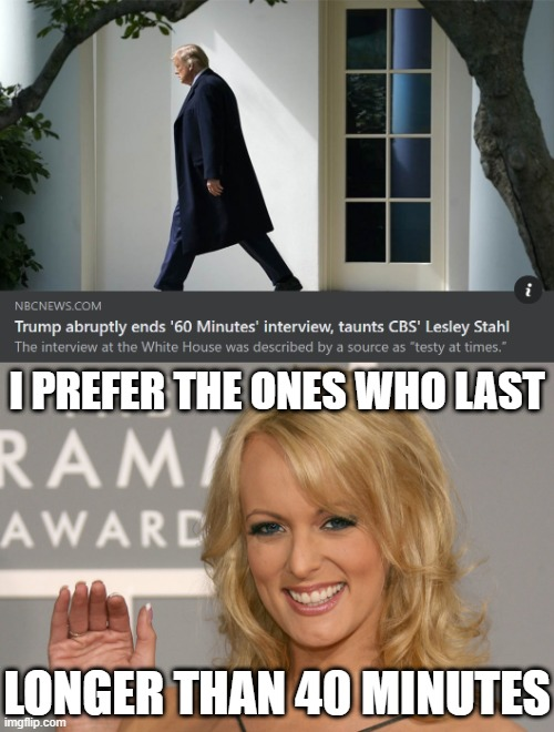 [Stormy Daniels has an opinion on Trump's recent interview] |  I PREFER THE ONES WHO LAST; LONGER THAN 40 MINUTES | image tagged in stormy daniels,trump is a moron,interview,election 2020,2020 elections,trump sucks | made w/ Imgflip meme maker