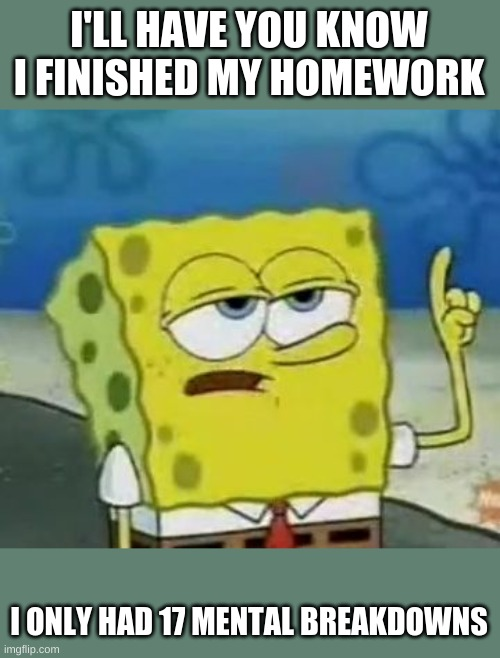I'll Have You Know Spongebob |  I'LL HAVE YOU KNOW I FINISHED MY HOMEWORK; I ONLY HAD 17 MENTAL BREAKDOWNS | image tagged in memes,i'll have you know spongebob | made w/ Imgflip meme maker