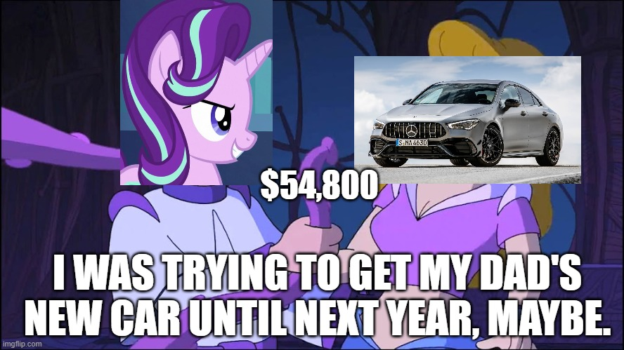 Buying new Mercedes Coupe of sedan. |  $54,800; I WAS TRYING TO GET MY DAD'S NEW CAR UNTIL NEXT YEAR, MAYBE. | image tagged in starlight glimmer,my little pony friendship is magic,futurama,mercedes,cars,funny memes | made w/ Imgflip meme maker