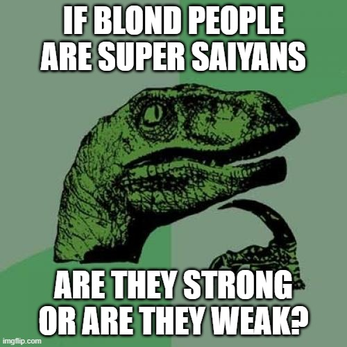 Super saiyans |  IF BLOND PEOPLE ARE SUPER SAIYANS; ARE THEY STRONG OR ARE THEY WEAK? | image tagged in memes,philosoraptor,dbz,dbs,super saiyan,blonde | made w/ Imgflip meme maker