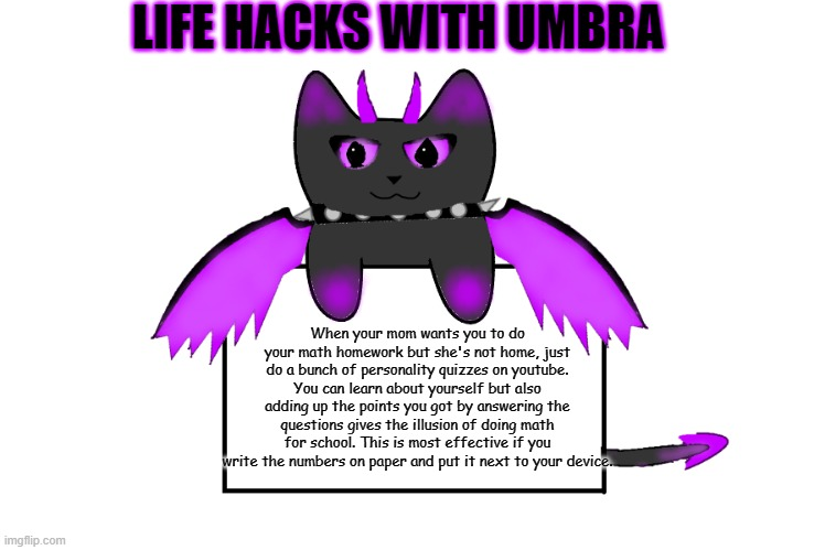 Umbra holding sign |  LIFE HACKS WITH UMBRA; When your mom wants you to do your math homework but she's not home, just do a bunch of personality quizzes on youtube. You can learn about yourself but also adding up the points you got by answering the questions gives the illusion of doing math for school. This is most effective if you write the numbers on paper and put it next to your device. | image tagged in umbra holding sign,life hack | made w/ Imgflip meme maker