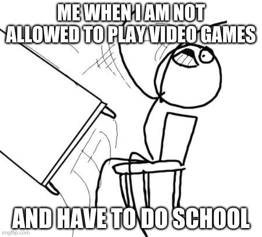 Table Flip Guy |  ME WHEN I AM NOT ALLOWED TO PLAY VIDEO GAMES; AND HAVE TO DO SCHOOL | image tagged in memes,table flip guy | made w/ Imgflip meme maker