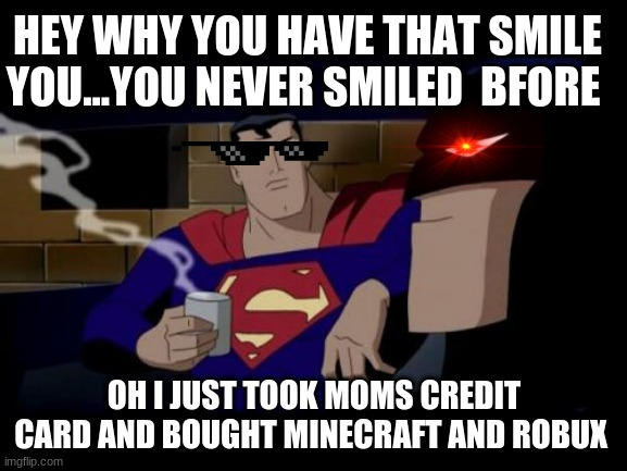 when you ask nicely but your mom says no |  HEY WHY YOU HAVE THAT SMILE YOU...YOU NEVER SMILED  BFORE; OH I JUST TOOK MOMS CREDIT CARD AND BOUGHT MINECRAFT AND ROBUX | image tagged in memes,batman and superman | made w/ Imgflip meme maker