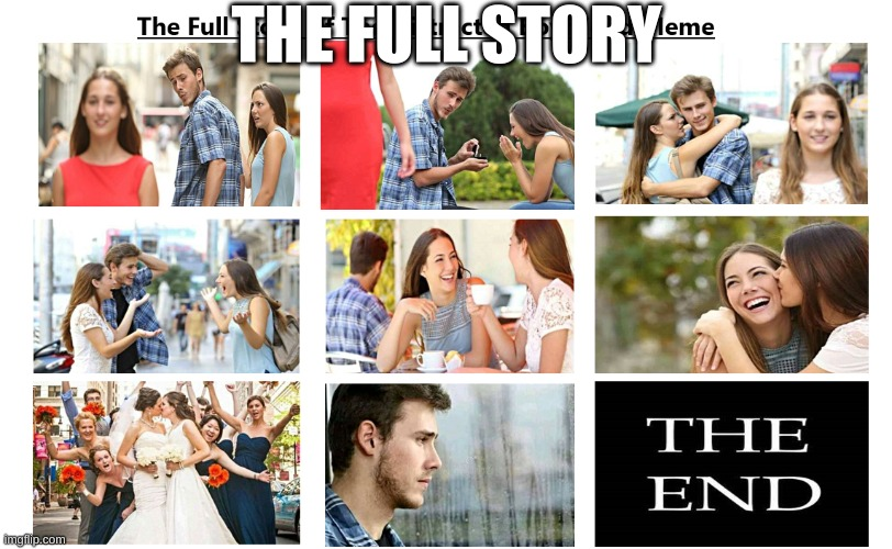 The Full Story |  THE FULL STORY | image tagged in distracted boyfriend | made w/ Imgflip meme maker