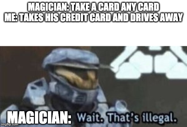 I know everyone has done this but its funny |  MAGICIAN: TAKE A CARD ANY CARD ME: TAKES HIS CREDIT CARD AND DRIVES AWAY; MAGICIAN: | image tagged in wait that's illegal | made w/ Imgflip meme maker