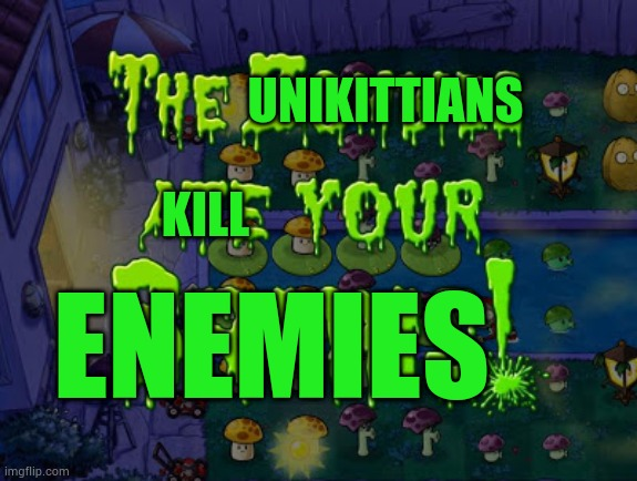 UNIKITTIANS; KILL; ENEMIES | image tagged in the zombies ate your brains,unikitty | made w/ Imgflip meme maker