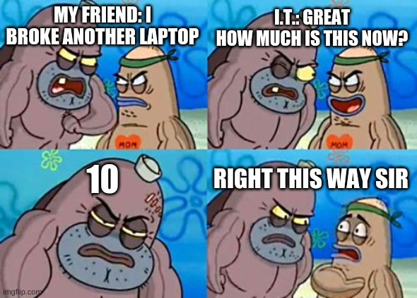 anther laptop |  I.T.: GREAT HOW MUCH IS THIS NOW? MY FRIEND: I BROKE ANOTHER LAPTOP; 10; RIGHT THIS WAY SIR | image tagged in memes,how tough are you | made w/ Imgflip meme maker
