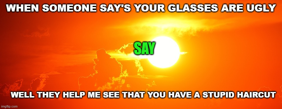 Burns about glasses |  WHEN SOMEONE SAY'S YOUR GLASSES ARE UGLY; SAY; WELL THEY HELP ME SEE THAT YOU HAVE A STUPID HAIRCUT | image tagged in sunset template | made w/ Imgflip meme maker