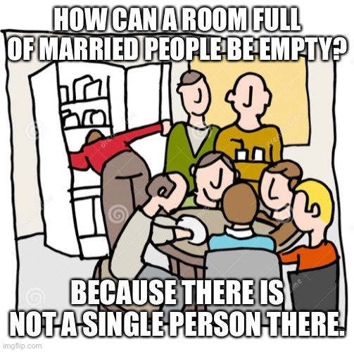 Single people |  HOW CAN A ROOM FULL OF MARRIED PEOPLE BE EMPTY? BECAUSE THERE IS NOT A SINGLE PERSON THERE. | image tagged in single | made w/ Imgflip meme maker