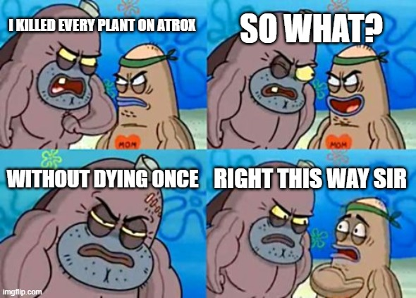 Astroneer superiority be like... |  SO WHAT? I KILLED EVERY PLANT ON ATROX; WITHOUT DYING ONCE; RIGHT THIS WAY SIR | image tagged in memes,how tough are you | made w/ Imgflip meme maker