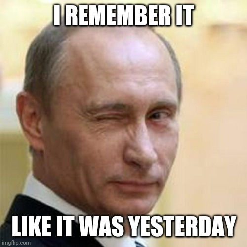 I REMEMBER IT LIKE IT WAS YESTERDAY | image tagged in putin winking | made w/ Imgflip meme maker