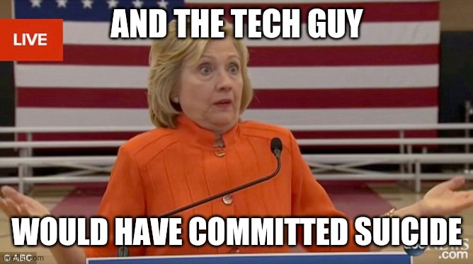 AND THE TECH GUY WOULD HAVE COMMITTED SUICIDE | image tagged in hillary clinton fail | made w/ Imgflip meme maker