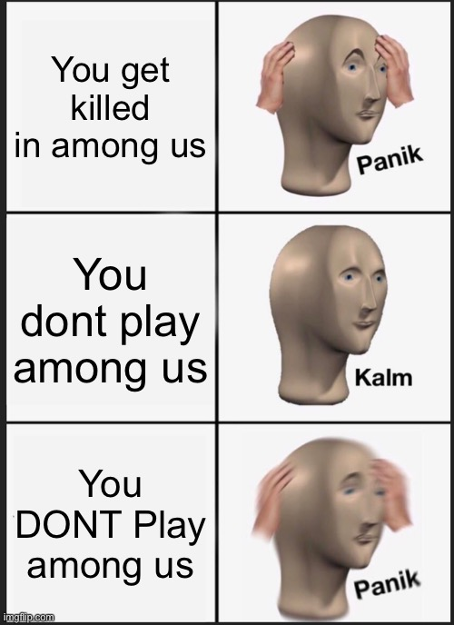 Panik Kalm Panik |  You get killed in among us; You dont play among us; You DONT Play among us | image tagged in memes,panik kalm panik | made w/ Imgflip meme maker