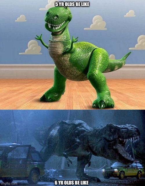 Jurassic Park Toy Story T-Rex |  5 YR OLDS BE LIKE; 6 YR OLDS BE LIKE | image tagged in jurassic park toy story t-rex | made w/ Imgflip meme maker