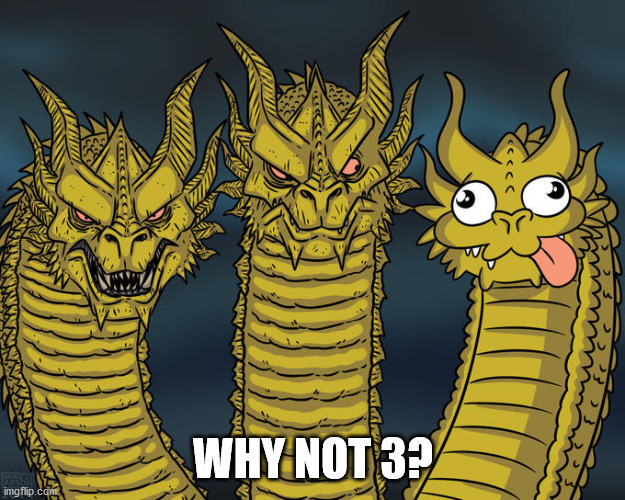 Three-headed Dragon | WHY NOT 3? | image tagged in three-headed dragon | made w/ Imgflip meme maker