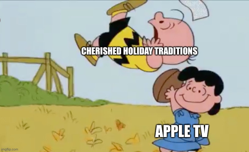 It's corporate greed Charlie Brown |  CHERISHED HOLIDAY TRADITIONS; APPLE TV | image tagged in charlie brown,apple,great pumpkin | made w/ Imgflip meme maker