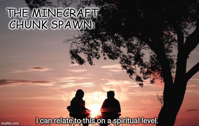 THE MINECRAFT CHUNK SPAWN: | image tagged in i can relate to this on a spiritual level | made w/ Imgflip meme maker