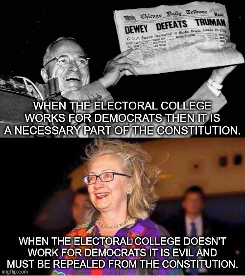 Democrats only believe in the electoral college when it works in their favor. |  WHEN THE ELECTORAL COLLEGE WORKS FOR DEMOCRATS THEN IT IS A NECESSARY PART OF THE CONSTITUTION. WHEN THE ELECTORAL COLLEGE DOESN'T WORK FOR DEMOCRATS IT IS EVIL AND MUST BE REPEALED FROM THE CONSTITUTION. | image tagged in electoral college,democrats,hillary clinton | made w/ Imgflip meme maker