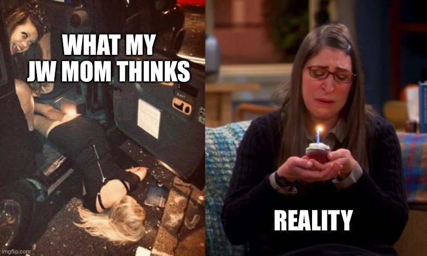 Jehovah's Witness Birthday |  WHAT MY JW MOM THINKS; REALITY | image tagged in jehovahs witness,jw,disfellowshipped | made w/ Imgflip meme maker