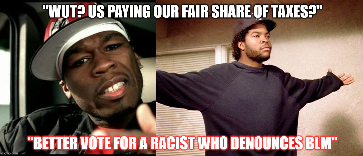"When Money Talks, Bullshit Talks too |  ""WUT? US PAYING OUR FAIR SHARE OF TAXES?""; ""BETTER VOTE FOR A RACIST WHO DENOUNCES BLM"" 