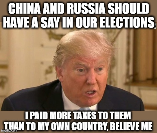 Pays more taxes to help China than he does his own country, traitor. |  CHINA AND RUSSIA SHOULD HAVE A SAY IN OUR ELECTIONS; I PAID MORE TAXES TO THEM THAN TO MY OWN COUNTRY, BELIEVE ME | image tagged in memes,treason,corruption,drain the swamp,impeach trump,politics | made w/ Imgflip meme maker