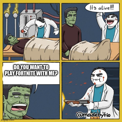 memes |  DO YOU WANT TO PLAY FORTNITE WITH ME? | image tagged in meme | made w/ Imgflip meme maker